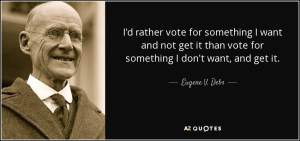 I'd rather vote for something i want and not get it than vote for something i don't want and get it. -Eugene Debs