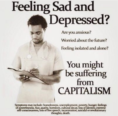 Feel sad and depressed? Are you anxious? Worried about the future? Feeling isolated and alone? You might be suffering from CAPITALISM! Symptoms may include: homelessness, unemployment, poverty, hunger, feelings of powerlessness, fear, apathy, boredom, cultural decay, loss of identify, extreme self-consciousness, loss of free speech, incarceration, suicidal or revolutionary thoughts, or death.