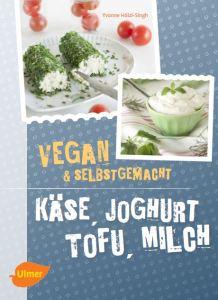 Käse, Joghurt, Tofu, Milch - vegan und selbstgemacht von Yvonne Hölzl-Singh