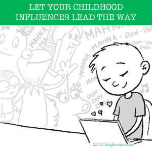 Let your childhood influences lead the way
