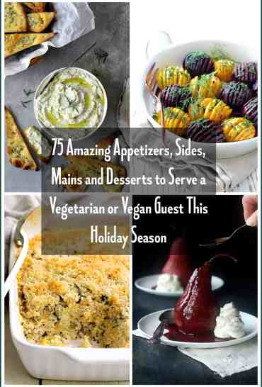 Collage of 75 Amazing Appetizers, Sides, Mains and Desserts to Serve a Vegetarian or Vegan Guest This Holiday Season