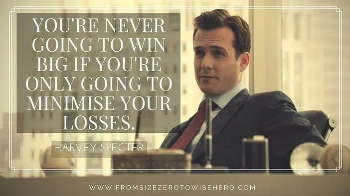 "Harvey Specter Quote, ""YOU'RE NEVER GOING TO WIN BIG IF YOU'RE ONLY GOING TO MINIMISE YOUR LOSSES""."