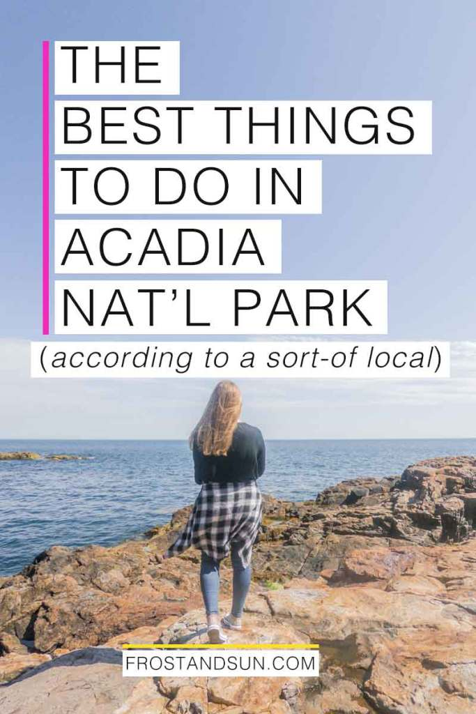 """Woman overlooking the ocean from a rocky cliff. Overlying text reads """"The Best Things to Do in Acadia National Park - according to a sort-of local."""""""