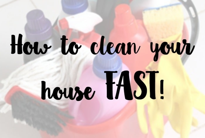 How to clean your house FAST….