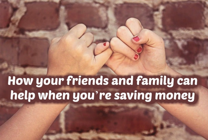 How your friends and family can help when you're saving money….