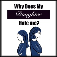 Why Does My Daughter Hate Me?