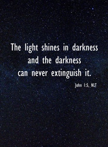 "Darkness can never extinguish God's Light... ""The light shines in darkness and the darkness can never extinguish it."" John 1:5"
