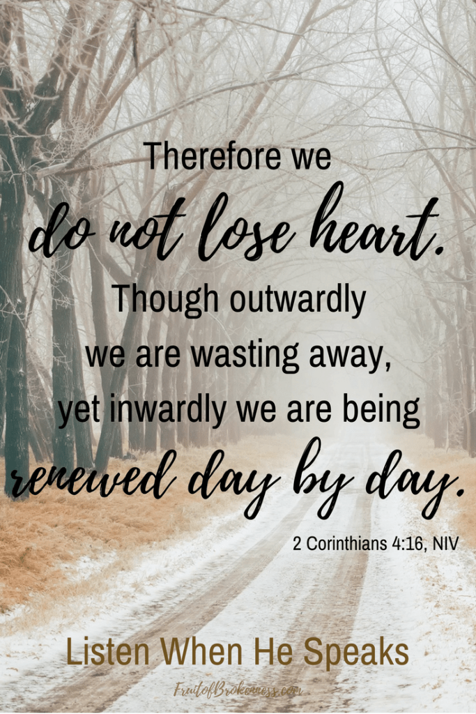 Do not lose heart. Be renewed. 2 Corinthians 4:16 Scripture image from the Listen When He Speaks Scripture gallery