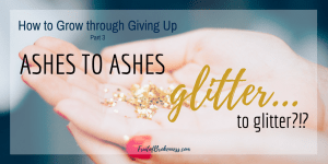Ashes to ashes. Glitter to... How to Grow through Giving Up, Part 3. The problem with glitter ash.