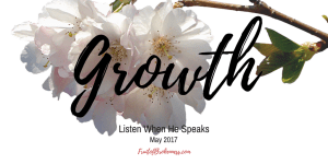 The Listen When He Speaks theme for May is GROWTH. No matter how long we have followed Christ, there is always room for spiritual growth. But does growing in Christlikeness always feel good?