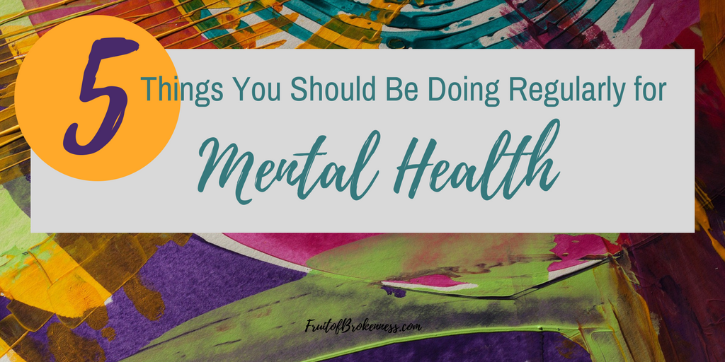 There's not fool-proof way to never get sick. That's true physically and mentally. But we can give our bodies and minds their best chances. Here are Five Things You Should Be Doing to Maintain Your Mental Health