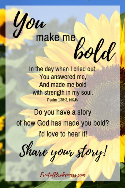 Do you have a story of how God has made you bold? I'd love to hear it! You could be featured on Fruit of Brokenness!