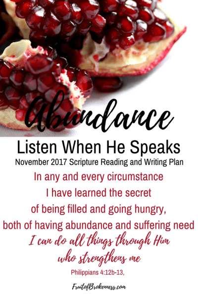 Our Listen When He Speaks theme for November 2017 is Abundance. Is our perspective on God's abundance a little off? He doesn't promise that everything good will feel good, but He does promise to be with us through it all, and give us all we need to accomplish what He calls us to do.