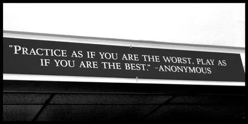 Practice as if you are the worst, play as if you are the best.  -Anonymous