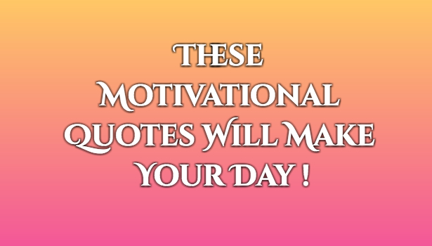 these motivational quotes will make your day