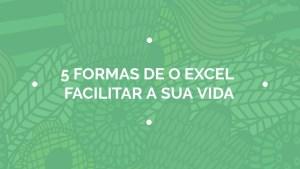 5 Formas de o Excel facilitar sua vida