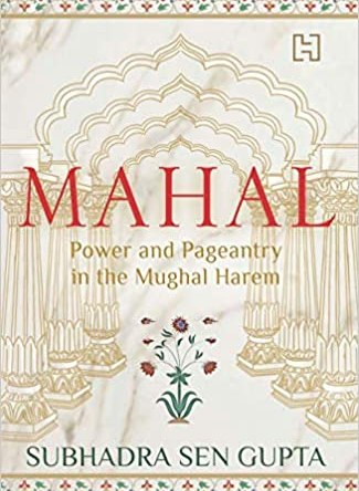 MAHAL – POWER AND PAGEANTRY IN THE MUGHAL HAREM