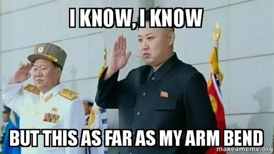 North Korea's Kim Jong-un meme - I know, I know. But this as far as my arm bend.