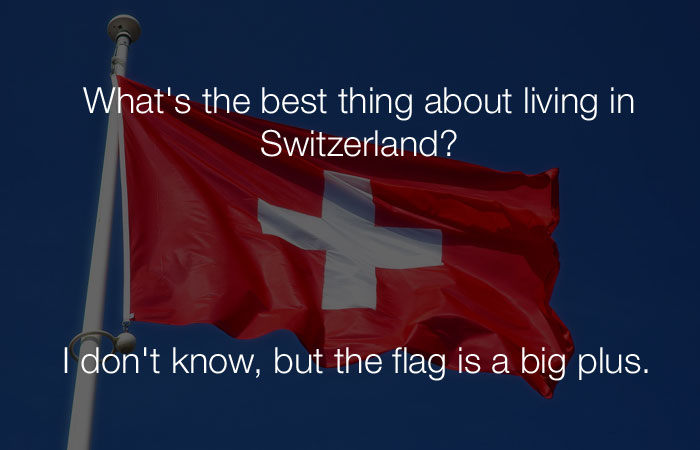Funniest Jokes - What's the best thing about living in Switzerland?