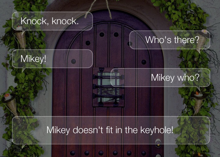 Knock Knock Jokes - Knock, knock. Who's there? Mikey! Mikey who? Mikey doesn't fit in the keyhole!