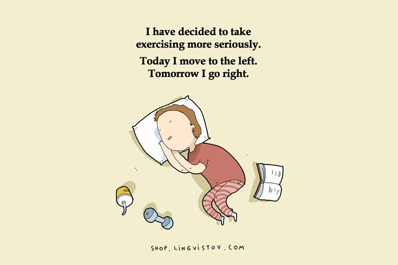 Sleeping too much - I have decided to take exercising more seriously. Today, I moved to the left. Tomorrow, I go right.
