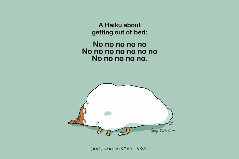 Love to sleep too much - A Haiku about getting out of bed: No no no no no, No no no no no no no, No no no no no.