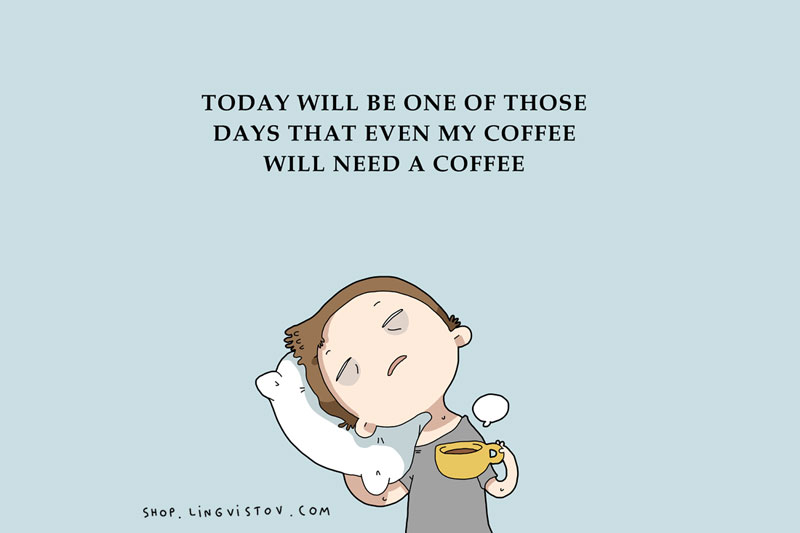 Sleeping too much - Today will be one of those days that even my coffee will need a coffee.