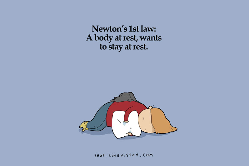 Too much sleep - Newton's First Law - A body at rest wants to stay at rest.
