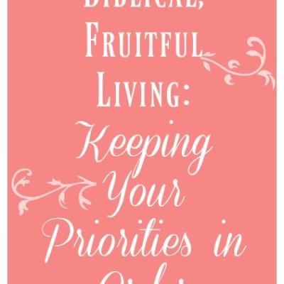 Biblical, Fruitful Living: Keeping Your Priorities in Order