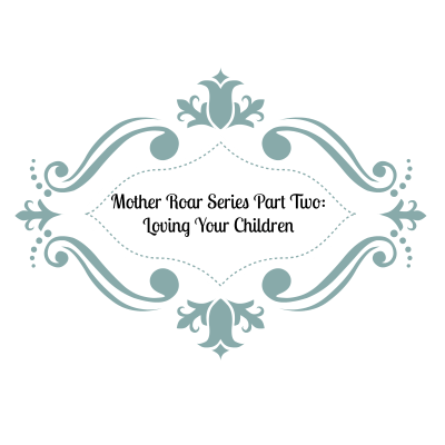 Mother Roar Series, Part 2: Loving Your Children