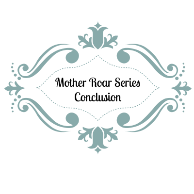 Mother Roar Series- Conclusion