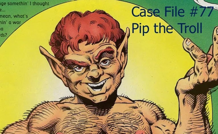 Slightly Misplaced Comic Book Heroes Case Files #77:  Pip The Troll