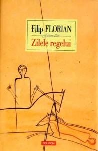 Filip Florian - Zilele regelui, Polirom