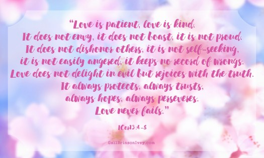 """Love is patient, love is kind. It does not envy, it does not boast, it is not proud. It does not dishonor others, it is not self-seeking, it is not easily angered, it keeps no record of wrongs. Love does not delight in evil but rejoices with the truth. It always protects, always trusts, always hopes, always perseveres. Love never fails."" - I Corinthians 13: 4-8"