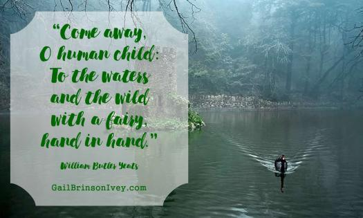 """Come away, O human child: To the waters and the wild with a fairy, hand in hand."" - William Butler Yeats"