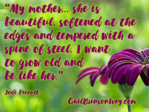 "Mother's Day Quote: ""My mother... she is beautiful, softened at the edges and tempered with a spine of steel. I want to grow old and be like her."" - Jodi Picoult"