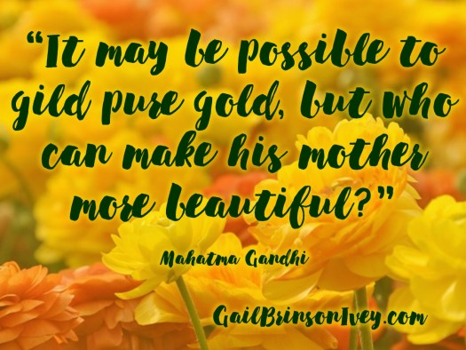"Mother's Day Quote: ""It may be possible to gild pure gold, but who can make his mother more beautiful?"" - Mahatma Gandhi"