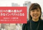 「日々の積み重ねが大きなインパクトとなる」WAN12・13期代表 中村 杏さんインタビュー!