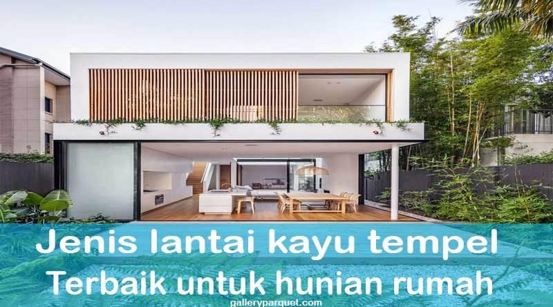 jenis lantai kayu tempel terbaik untuk hunian rumah