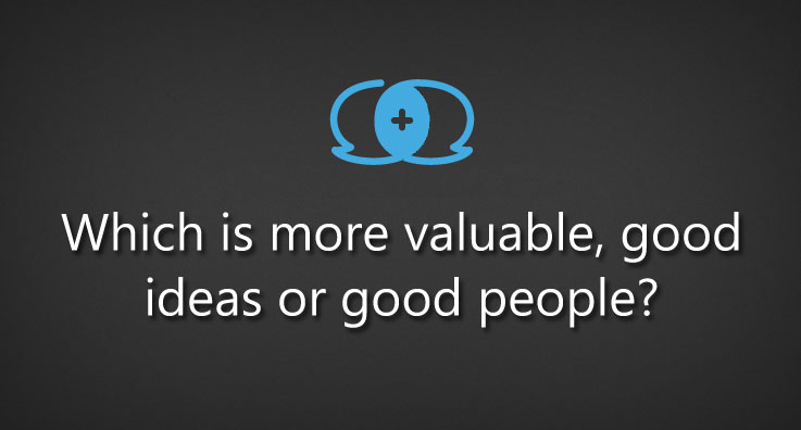 Which is more valuable, good ideas or good people?