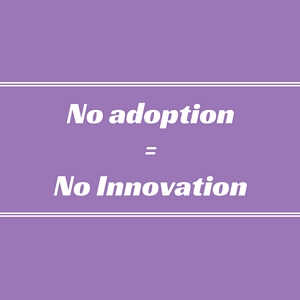 No adoption = No Innovation