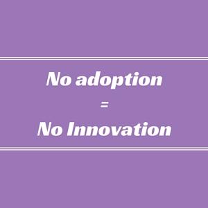 No adoption = No Innovation