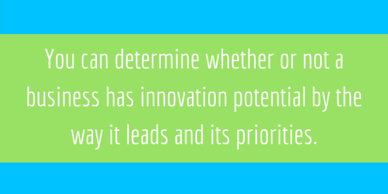 You can determine whether or not a business has innovation potential by the way it leads and its priorities