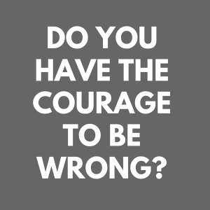 do you have the courage to be wrong?