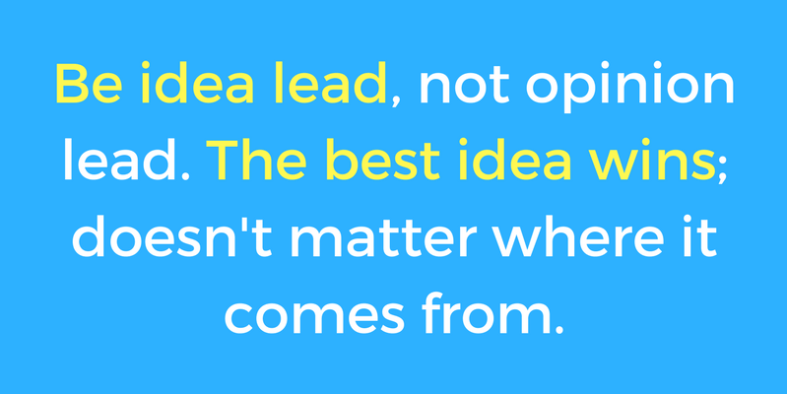 Be idea lead, not opinion lead