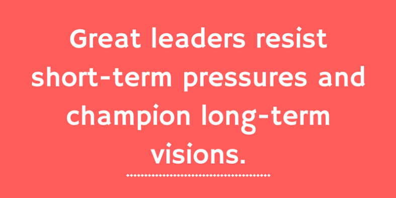 Great leaders resist short-term pressures and champion long-term visions