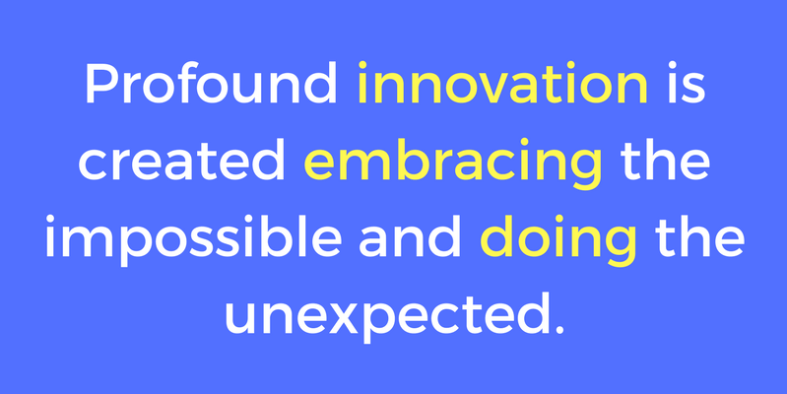Profound innovation is created embracing the impossible and doing the unexpected