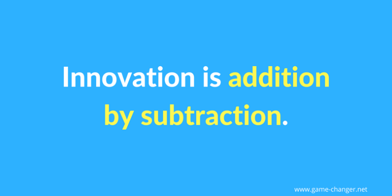 Innovation is addition by subtraction