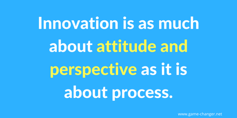 innovation is as much about attitude and perspective as it is about process