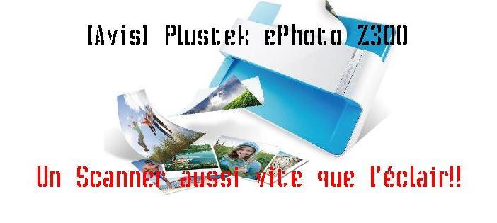 [Avis] Plustek ePhoto Z300 un scanner aussi vite que l'éclair